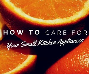 "oranges with the words ""How to care for your small kitchen appliances"" overlaid"